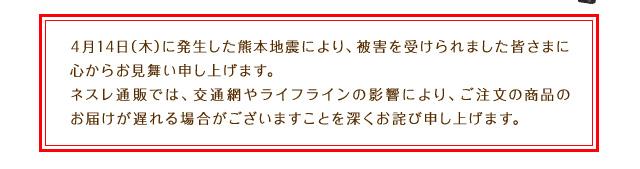 4月14日(木)に発生した熊本地震により、被害を受けられました皆さまに心からお見舞い申し上げます。ネスレ通販では、交通網やライフラインの影響により、ご注文の商品のお届けが遅れる場合がございますことを深くお詫び申し上げます。