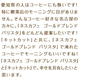 愛知県の人はコーヒーにも熱いです!特に喫茶店のモーニングに目がありません。そんなコーヒー好きな名古屋の方々に、「ネスカフェ ゴールドブレンド バリスタ」をどんどん提案したいです!「キットカット」と共に、「ネスカフェ ゴールドブレンド バリスタ」で淹れたコーヒーでモーニングもいいですね!「ネスカフェ ゴールドブレンド バリスタ」と「キットカット」で、幸せを共有したいと思います。