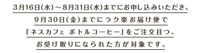 3月16日(水)〜8月31日(水)までにお申し込みいただき、9月30日(金)までにラク楽お届け便で「ネスカフェ ボトルコーヒー」をご注文且つ、お受け取りになられた方が対象です。