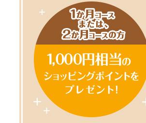 1か月コースまたは、2か月コースの方1,000円相当のショッピングポイントをプレゼント!