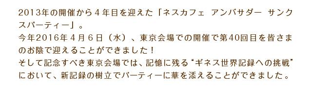 """2013年の開催から4年目を迎えた「ネスカフェ アンバサダー サンクスパーティー」。今年2016年4月6日(水)、東京会場での開催で第40回目を皆さまのお陰で迎えることができました!そして記念すべき東京会場では、記憶に残る""""ギネス世界記録への挑戦""""において、新記録の樹立でパーティーに華を添えることができました。"""