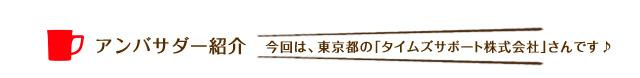 アンバサダー紹介 今回は、東京都の「タイムズサポート株式会社」さんです♪