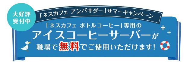 大好評受付中「ネスカフェ アンバサダー」サマーキャンペーン「ネスカフェ ボトルコーヒー」専用のアイスコーヒーサーバーが職場で無料でご使用いただけます!