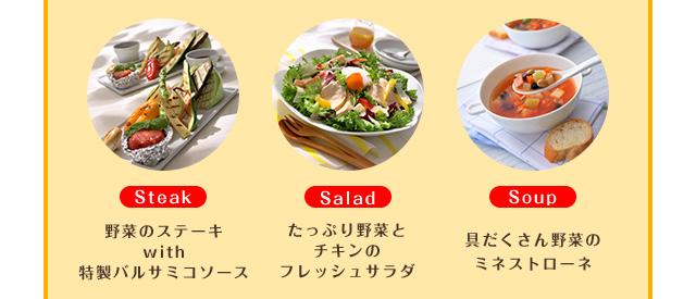 Steak 野菜のステーキwith特製バルサミコソース Salad たっぷり野菜とチキンのフレッシュサラダ Soup 具だくさん野菜のミネストローネ