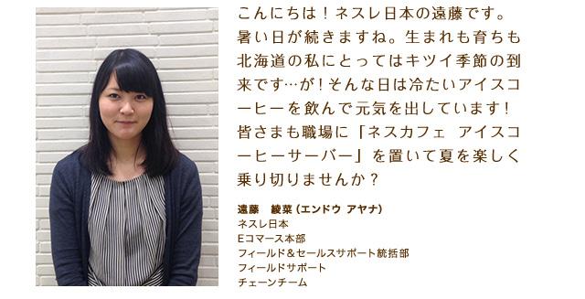 こんにちは!ネスレ日本の遠藤です。暑い日が続きますね。生まれも育ちも北海道の私にとってはキツイ季節の到来です…が!そんな日は冷たいアイスコーヒーを飲んで元気を出しています!皆さまも職場に「ネスカフェ アイスコーヒーサーバー」を置いて夏を楽しく乗り切りませんか?遠藤 綾菜(エンドウ アヤナ)ネスレ日本 Eコマース本部 フィールド&セールスサポート統括部 フィールドサポート チェーンチーム