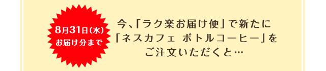 8月31日(水)お届け分まで 今、「ラク楽お届け便」で新たに「ネスカフェ ボトルコーヒー」をご注文いただくと…