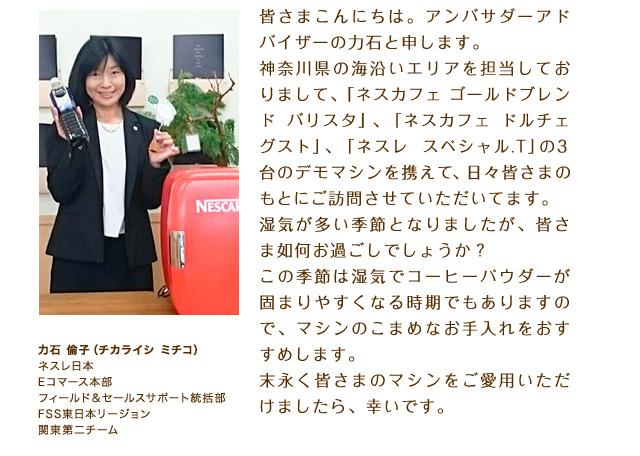 皆さまこんにちは。アンバサダーアドバイザーの力石と申します。神奈川県の海沿いエリアを担当しておりまして、「ネスカフェ ゴールドブレンド バリスタ」、「ネスカフェ ドルチェ グスト」、「ネスレ スペシャル.T」の3台のデモマシンを携えて、日々皆さまのもとにご訪問させていただいてます。湿気が多い季節となりましたが、皆さま如何お過ごしでしょうか?この季節は湿気でコーヒーパウダーが固まりやすくなる時期でもありますので、マシンのこまめなお手入れをおすすめします。末永く皆さまのマシンをご愛用いただけましたら、幸いです。力石 倫子(チカライシ ミチコ) ネスレ日本 Eコマース本部 フィールド&セールスサポート統括部 FSS東日本リージョン 関東第二チーム