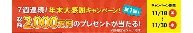 7週連続!年末大感謝キャンペーン 第1弾! 総額2,000万円のプレゼントが当たる!※画像はイメージです キャンペーン期間 11月18日(金)〜11月30日(水)
