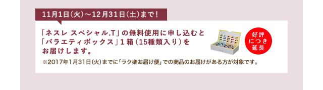 11月1日(火)〜12月31日(土)まで! 「ネスレ スペシャル.T」の無料使用に申し込むと「バラエティボックス」1箱(15種類入り)をお届けします。 好評につき延長 ※2017年1月31日(火)までに「ラク楽お届け便」での商品のお届けがある方が対象です。