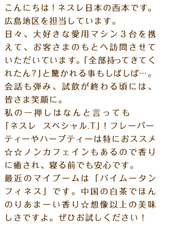 こんにちは!ネスレ日本の西本です。広島地区を担当しています。日々、大好きな愛用マシン3台を携えて、お客さまのもとへ訪問させていただいています。「全部持ってきてくれたん?」と驚かれる事もしばしば…。会話も弾み、試飲が終わる頃には、皆さま笑顔に。私の一押しはなんと言っても「ネスレ スペシャル.T」!フレーバーティーやハーブティーは特におススメ☆☆ノンカフェインもあるので香りに癒され、寝る前でも安心です。最近のマイブームは「パイムータン フィネス」です。中国の白茶でほんのりあまーい香り☆想像以上の美味しさですよ。ぜひお試しください!