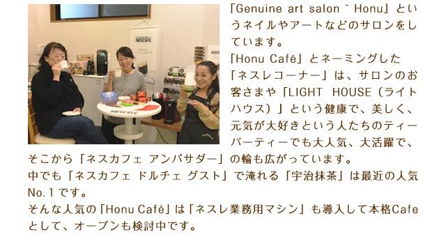「Genuine art salon ~ Honu」というネイルやアートなどのサロンをしています。「Honu Cafe」とネーミングした「ネスレコーナー」は、サロンのお客さまや「LIGHT HOUSE(ライトハウス)」という健康で、美しく、元気が大好きという人たちのティーパーティーでも大人気、大活躍で、そこから「ネスカフェ アンバサダー」の輪も広がっています。中でも「ネスカフェ ドルチェ グスト」で淹れる「宇治抹茶」は最近の人気No.1です。そんな人気の「Honu Cafe」は「ネスレ業務用マシン」も導入して本格Cafeとして、オープンも検討中です。