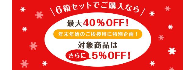 6箱セットでご購入なら最大40%OFF!年末年始のご挨拶用に特別企画!対象商品はさらに5%OFF!