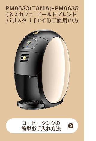 PM9633(TAMA)・PM9635(ネスカフェ ゴールドブレンド バリスタ i [アイ])ご使用の方 コーヒータンクの簡単お手入れ方法
