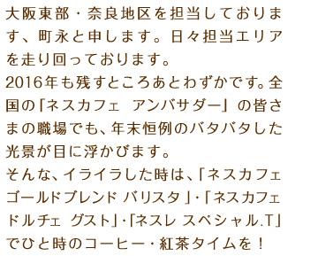 大阪東部・奈良地区を担当しております、町永と申します。日々担当エリアを走り回っております。2016年も残すところあとわずかです。全国の「ネスカフェ アンバサダー」の皆さまの職場でも、年末恒例のバタバタした光景が目に浮かびます。そんな、イライラした時は、「ネスカフェ ゴールドブレンド バリスタ」・「ネスカフェ ドルチェ グスト」・「ネスレ スペシャル.T」でひと時のコーヒー・紅茶タイムを!