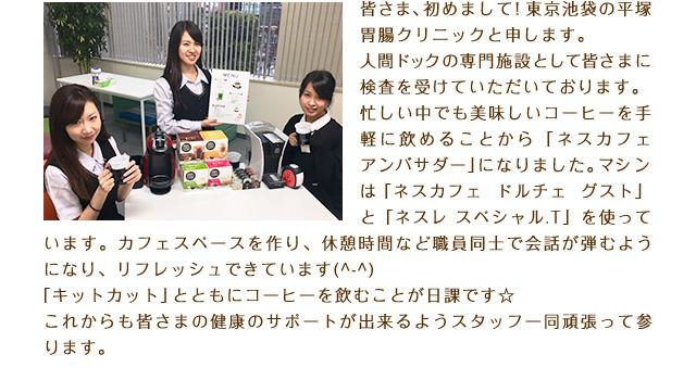皆さま、初めまして!東京池袋の平塚胃腸クリニックと申します。人間ドックの専門施設として皆さまに検査を受けていただいております。忙しい中でも美味しいコーヒーを手軽に飲めることから「ネスカフェ アンバサダー」になりました。マシンは「ネスカフェ ドルチェ グスト」と「ネスレ スペシャル.T」を使っています。カフェスペースを作り、休憩時間など職員同士で会話が弾むようになり、リフレッシュできています(^-^)「キットカット」とともにコーヒーを飲むことが日課です☆これからも皆さまの健康のサポートが出来るようスタッフ一同頑張って参ります。