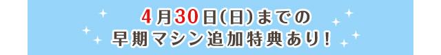 4月30日(日)までの早期マシン追加特典あり!