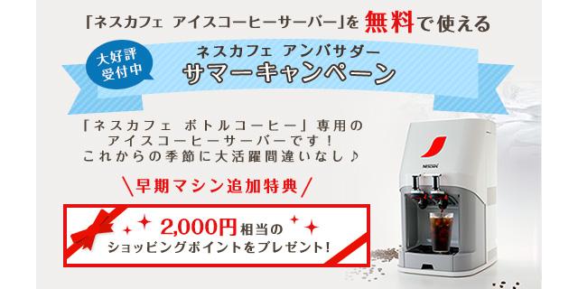 「ネスカフェ アイスコーヒーサーバー」を無料で使える 大好評受付中 ネスカフェ アンバサダー サマーキャンペーン 「ネスカフェ ボトルコーヒー」専用のアイスコーヒーサーバーです!これからの季節に大活躍間違いなし♪ 早期マシン追加特典 2,000円相当のショッピングポイントをプレゼント!