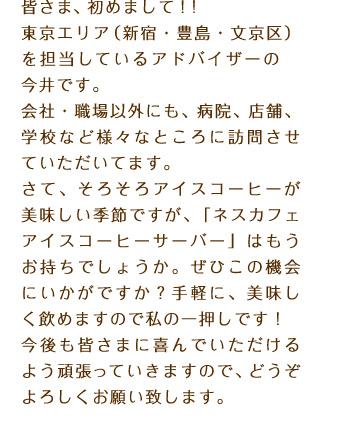 皆さま、初めまして!!東京エリア(新宿・豊島・文京区)を担当しているアドバイザーの今井です。会社・職場以外にも、病院、店舗、学校など様々なところに訪問させていただいてます。さて、そろそろアイスコーヒーが美味しい季節ですが、「ネスカフェ アイスコーヒーサーバー」はもうお持ちでしょうか。ぜひこの機会にいかがですか?手軽に、美味しく飲めますので私の一押しです!今後も皆さまに喜んでいただけるよう頑張っていきますので、どうぞよろしくお願い致します。