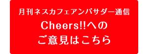 月刊ネスカフェアンバサダー通信 Cheers!!へのご意見はこちら