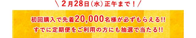 2月28日(水)正午まで!初回購入で先着20,000名様が必ずもらえる!!すでに定期便をご利用の方にも抽選で当たる!!