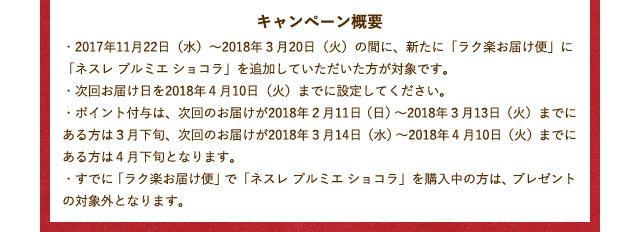 キャンペーン概要 ・2017年11月22日(水)〜2018年3月20日(火)の間に、新たに「ラク楽お届け便」に「ネスレ プルミエ ショコラ」を追加していただいた方が対象です。 ・次回お届け日を2018年4月10日(火)までに設定してください。 ・ポイント付与は、次回のお届けが2018年2月11日(日)〜2018年3月13日(火)までにある方は3月下旬、次回のお届けが2018年3月14日(水)〜2018年4月10日(火)までにある方は4月下旬となります。 ・すでに「ラク楽お届け便」で「ネスレ プルミエ ショコラ」を購入中の方は、プレゼントの対象外となります。