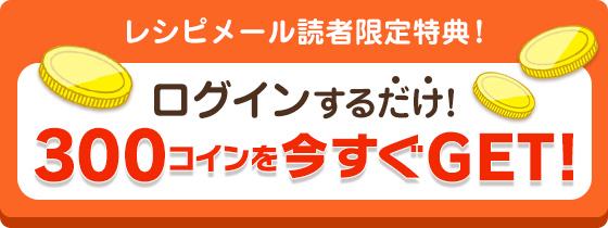 レシピメール読者限定特典!ログインするだけ!300コインを今すぐGET!